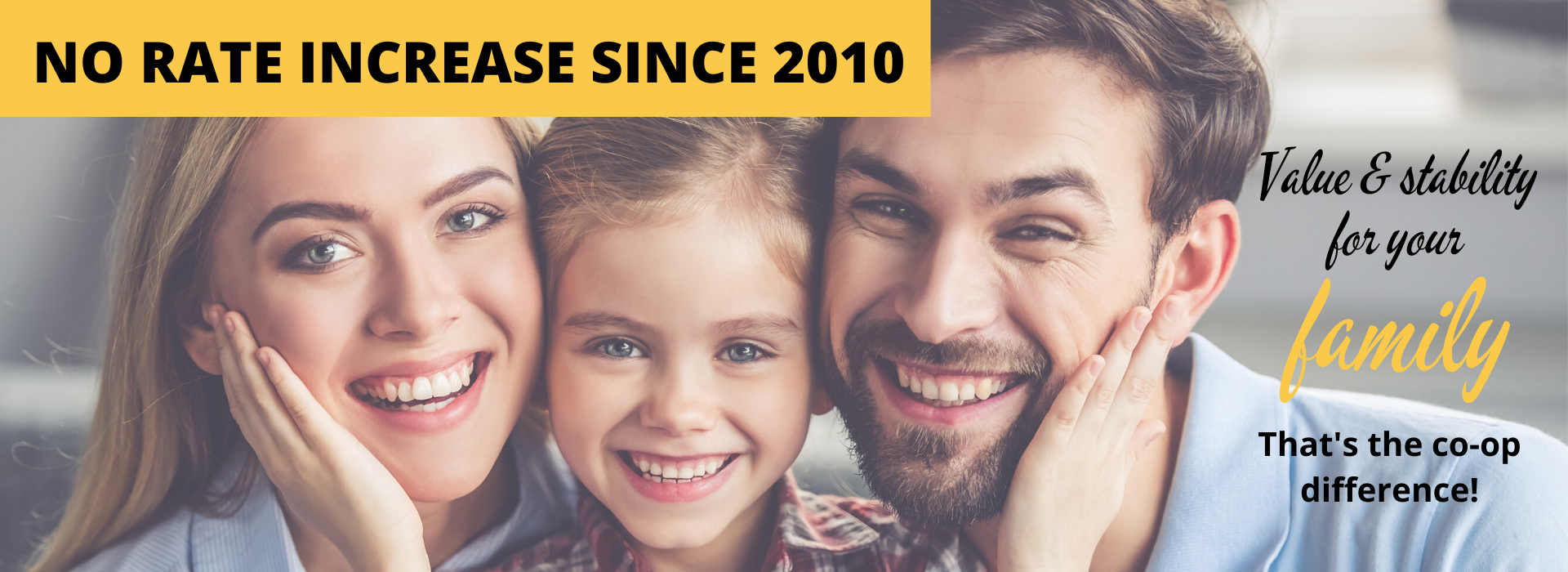 No rate increase since 2010 - that's value and stability for your family!